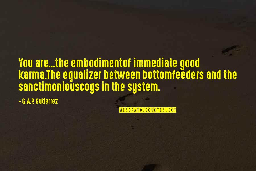 Good P.m Quotes By G.A.P. Gutierrez: You are...the embodimentof immediate good karma.The equalizer between