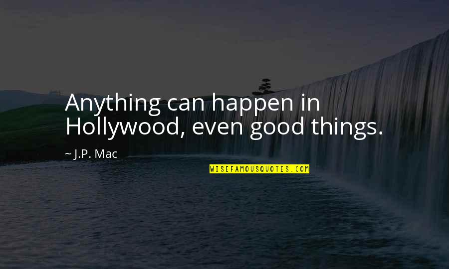 Good P.m Quotes By J.P. Mac: Anything can happen in Hollywood, even good things.