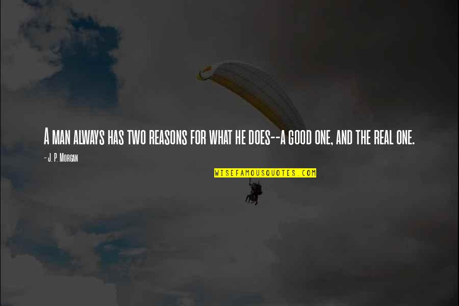 Good P.m Quotes By J. P. Morgan: A man always has two reasons for what