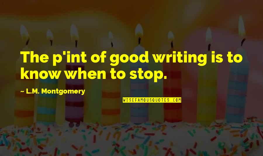 Good P.m Quotes By L.M. Montgomery: The p'int of good writing is to know