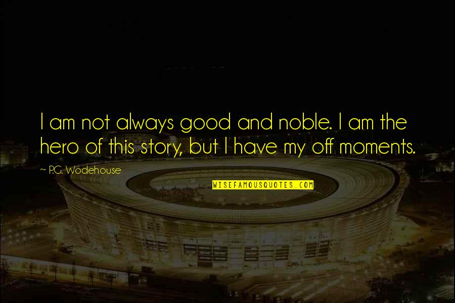 Good P.m Quotes By P.G. Wodehouse: I am not always good and noble. I