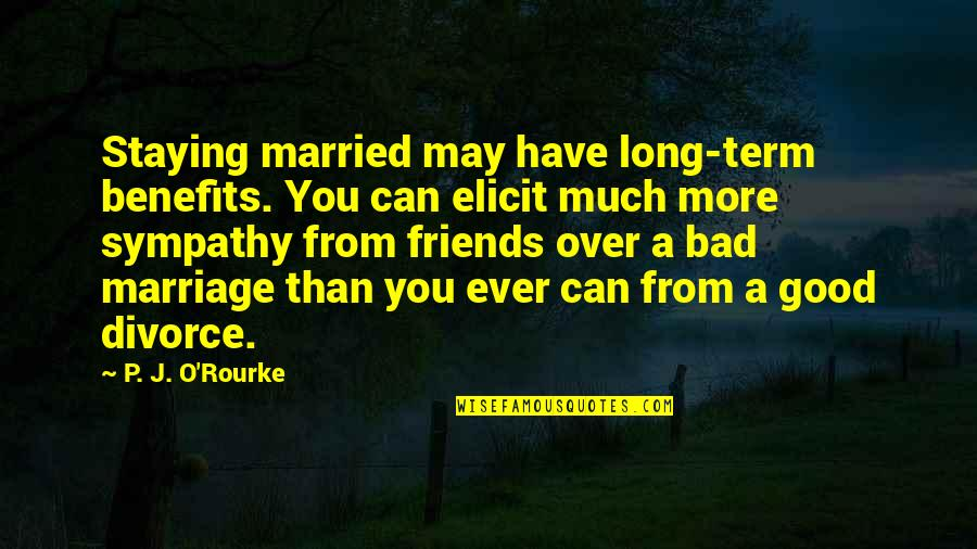 Good P.m Quotes By P. J. O'Rourke: Staying married may have long-term benefits. You can