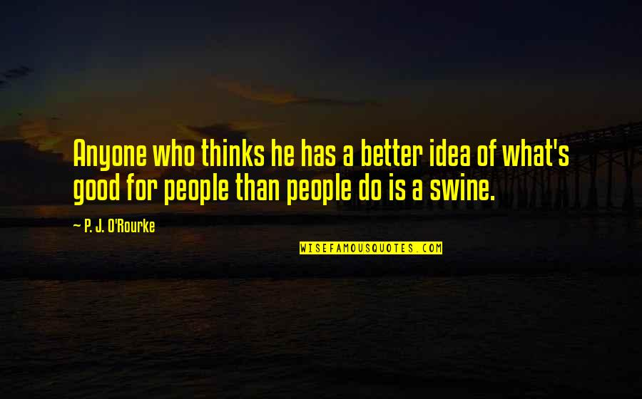 Good P.m Quotes By P. J. O'Rourke: Anyone who thinks he has a better idea