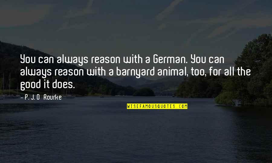 Good P.m Quotes By P. J. O'Rourke: You can always reason with a German. You