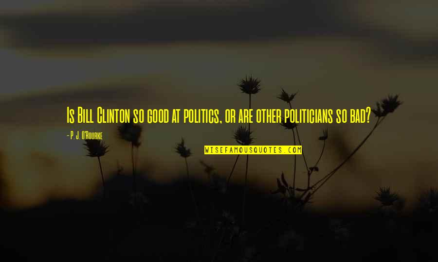 Good P.m Quotes By P. J. O'Rourke: Is Bill Clinton so good at politics, or