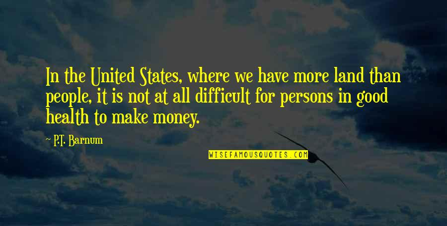 Good P.m Quotes By P.T. Barnum: In the United States, where we have more