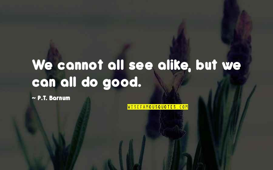 Good P.m Quotes By P.T. Barnum: We cannot all see alike, but we can
