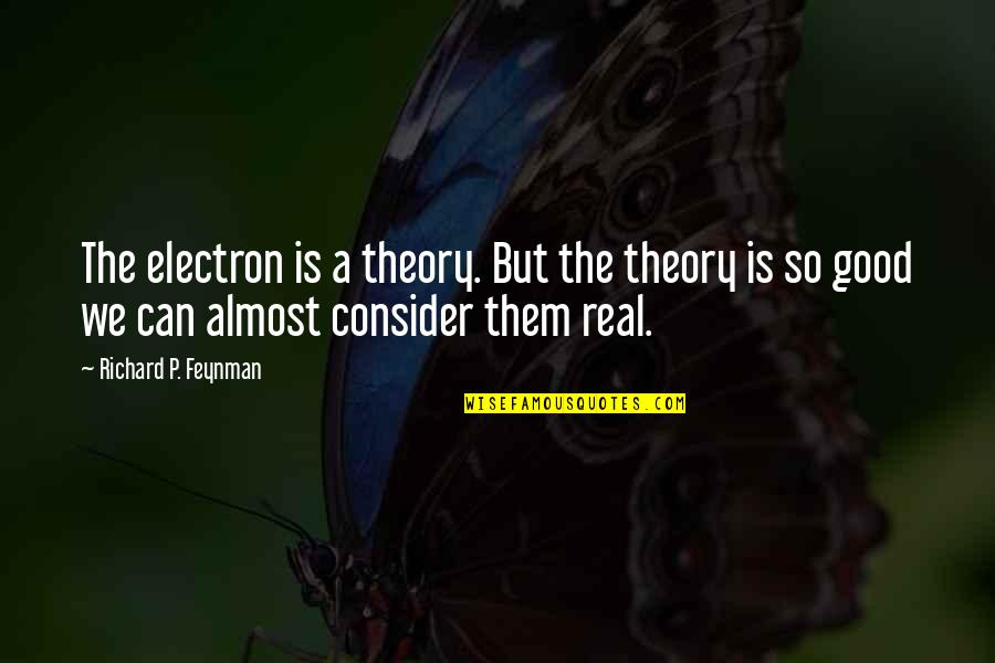 Good P.m Quotes By Richard P. Feynman: The electron is a theory. But the theory