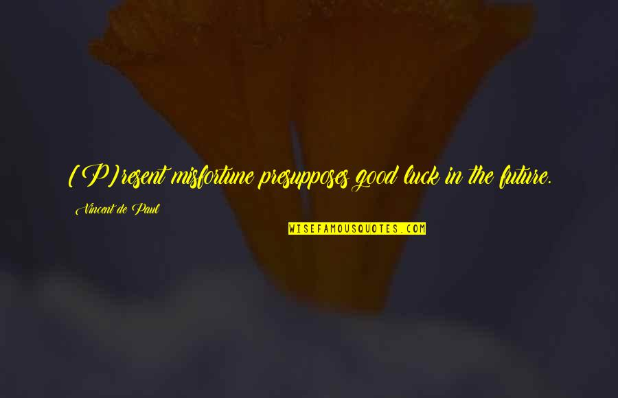 Good P.m Quotes By Vincent De Paul: [P]resent misfortune presupposes good luck in the future.