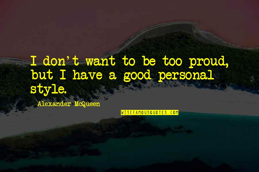 Good Personal Quotes By Alexander McQueen: I don't want to be too proud, but