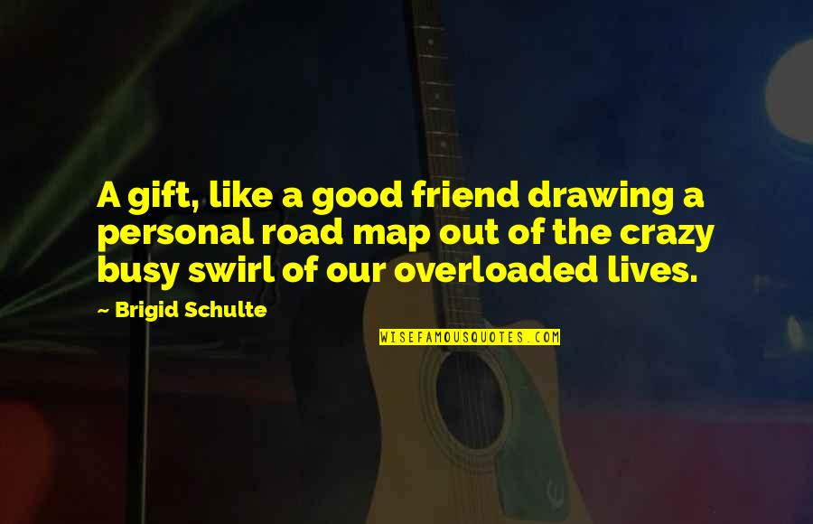 Good Personal Quotes By Brigid Schulte: A gift, like a good friend drawing a