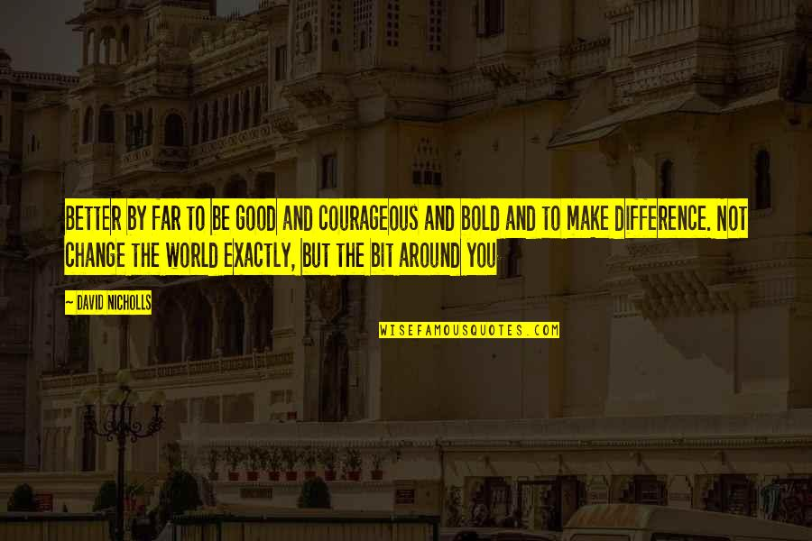 Good Personal Quotes By David Nicholls: Better by far to be good and courageous