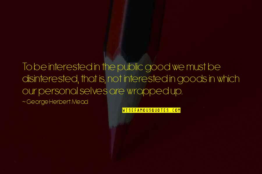 Good Personal Quotes By George Herbert Mead: To be interested in the public good we
