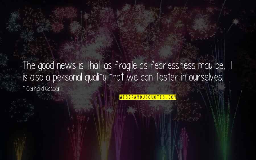 Good Personal Quotes By Gerhard Casper: The good news is that as fragile as