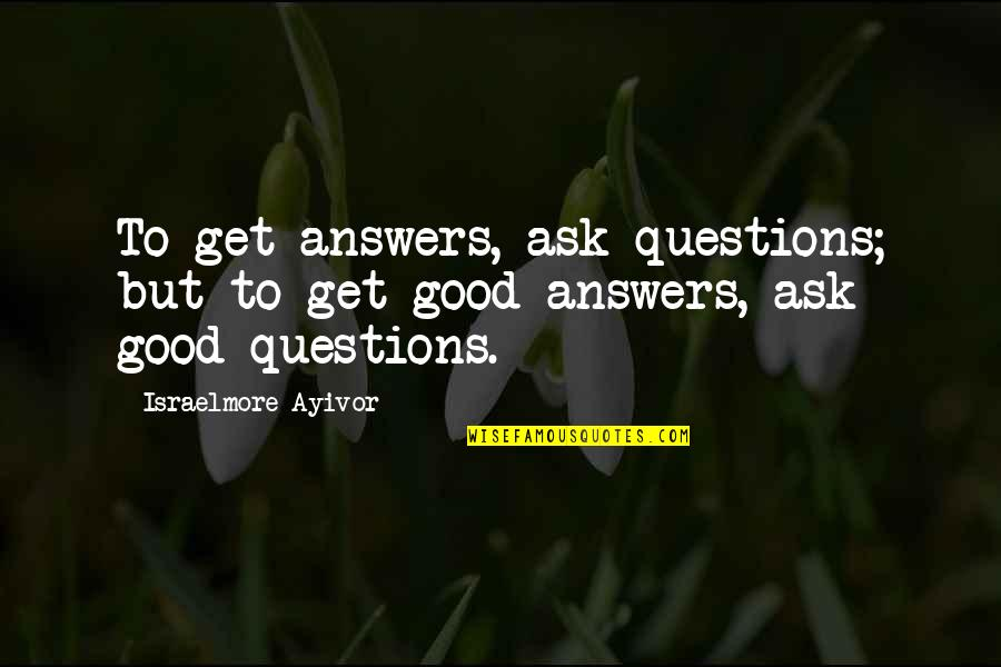 Good Personal Quotes By Israelmore Ayivor: To get answers, ask questions; but to get