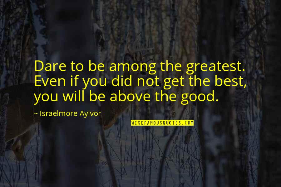 Good Personal Quotes By Israelmore Ayivor: Dare to be among the greatest. Even if