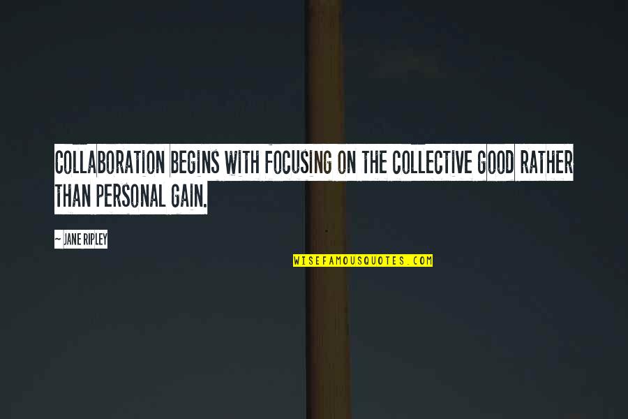 Good Personal Quotes By Jane Ripley: Collaboration begins with focusing on the collective good