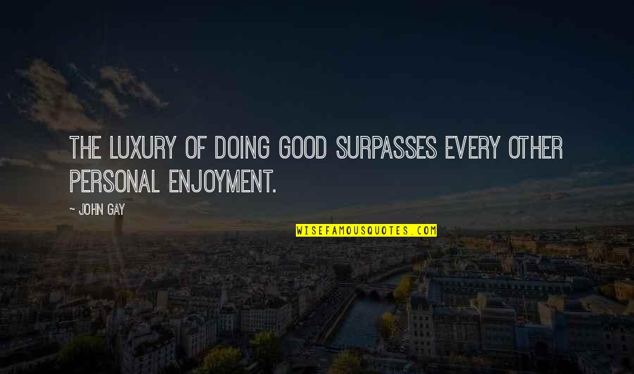 Good Personal Quotes By John Gay: The luxury of doing good surpasses every other