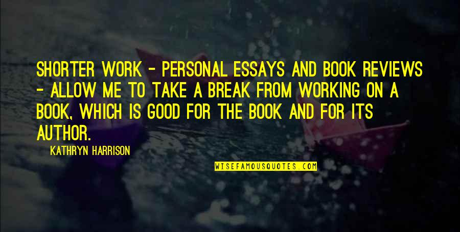 Good Personal Quotes By Kathryn Harrison: Shorter work - personal essays and book reviews
