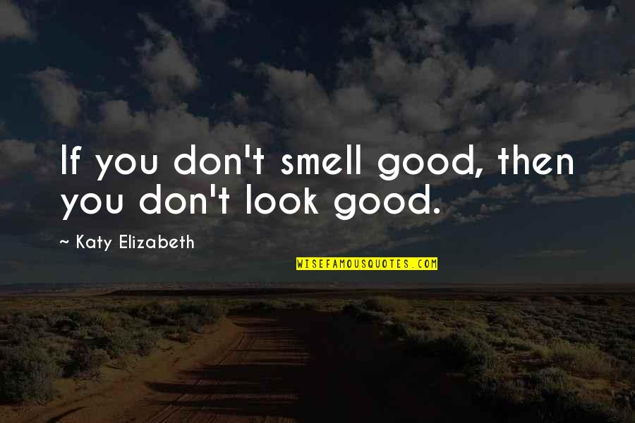 Good Personal Quotes By Katy Elizabeth: If you don't smell good, then you don't