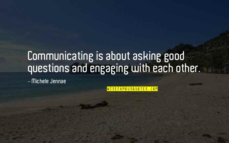 Good Personal Quotes By Michele Jennae: Communicating is about asking good questions and engaging
