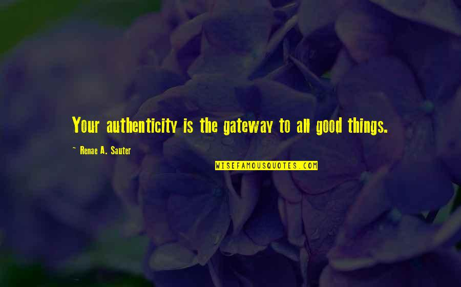 Good Personal Quotes By Renae A. Sauter: Your authenticity is the gateway to all good