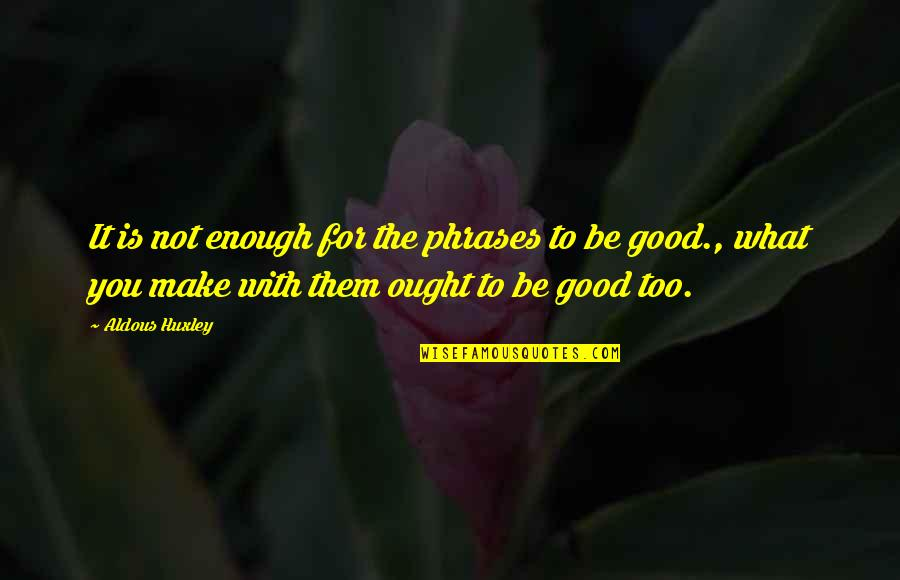 Good Phrases And Quotes By Aldous Huxley: It is not enough for the phrases to