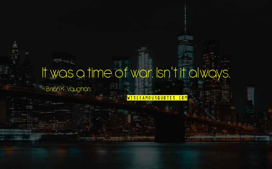 Good Provocative Quotes By Brian K. Vaughan: It was a time of war. Isn't it