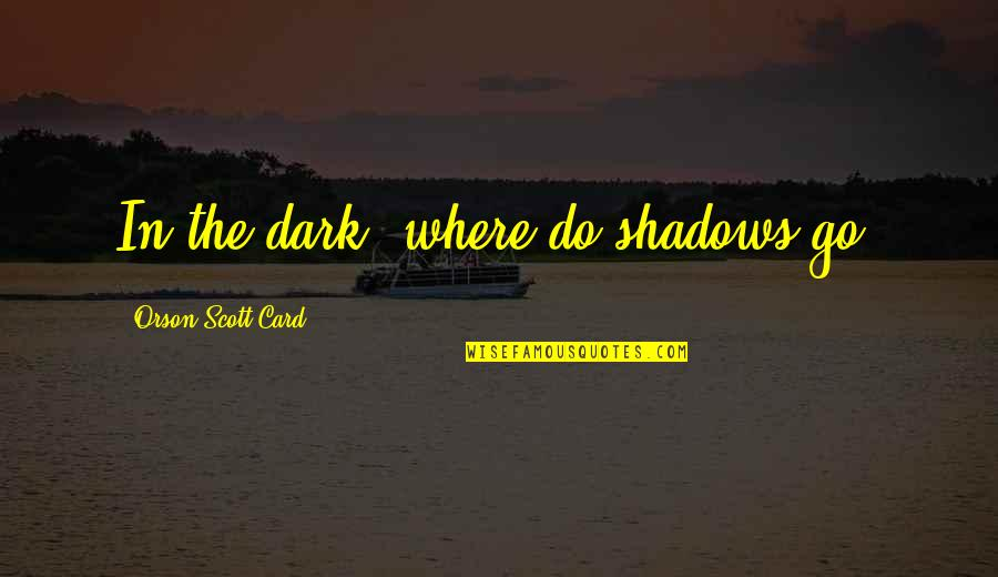 Good Provocative Quotes By Orson Scott Card: In the dark, where do shadows go?