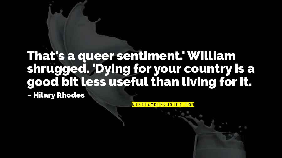 Good Queer Quotes By Hilary Rhodes: That's a queer sentiment.' William shrugged. 'Dying for