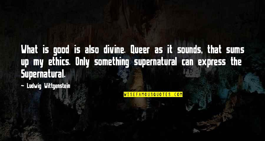 Good Queer Quotes By Ludwig Wittgenstein: What is good is also divine. Queer as