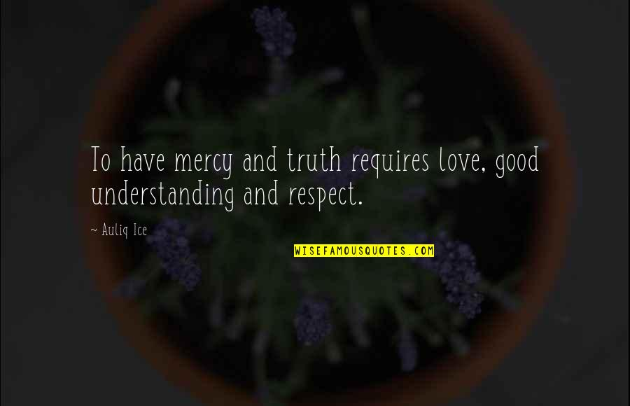 Good Quotes Quotes By Auliq Ice: To have mercy and truth requires love, good
