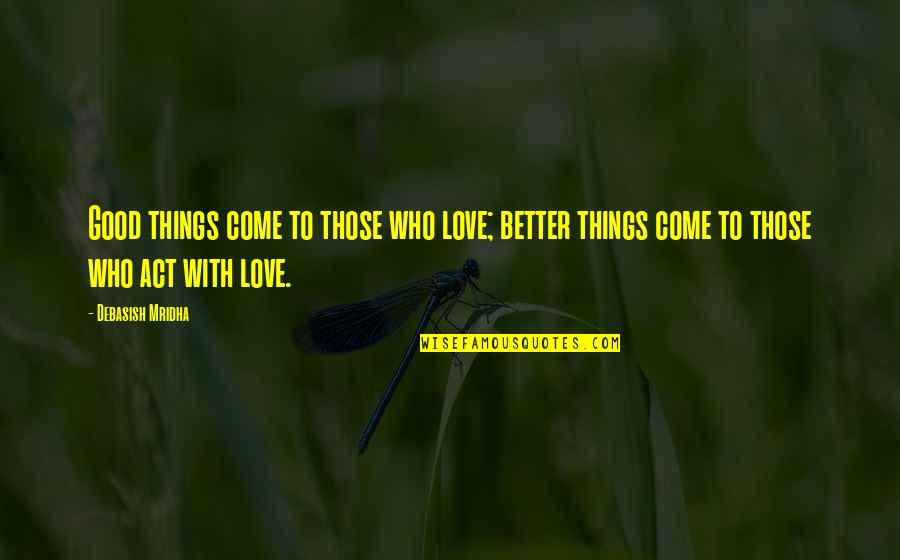 Good Quotes Quotes By Debasish Mridha: Good things come to those who love; better