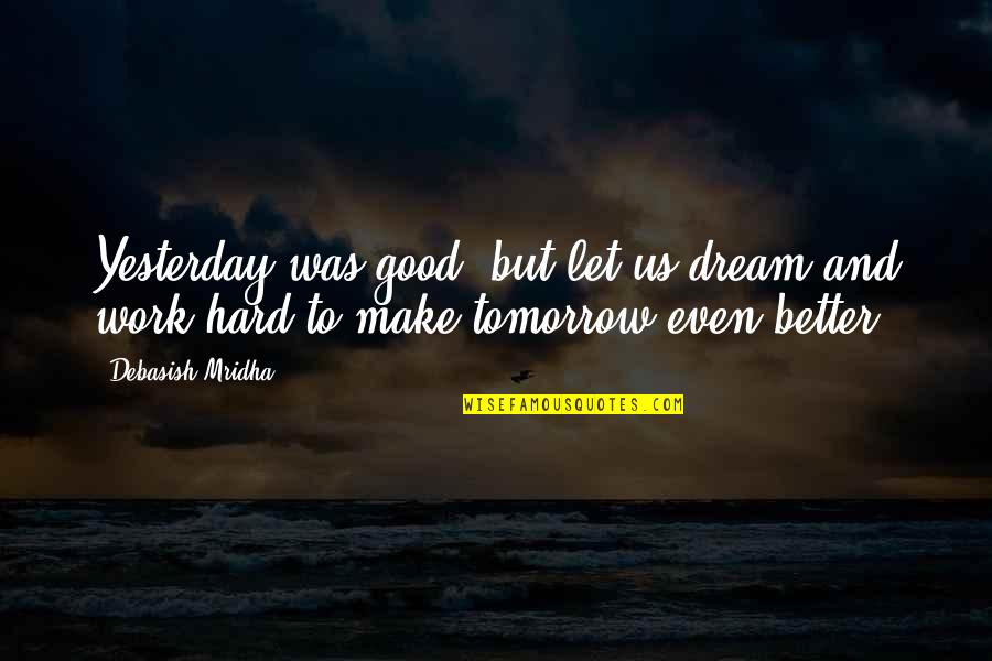 Good Quotes Quotes By Debasish Mridha: Yesterday was good, but let us dream and