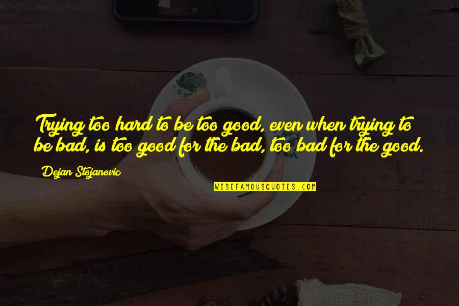 Good Quotes Quotes By Dejan Stojanovic: Trying too hard to be too good, even
