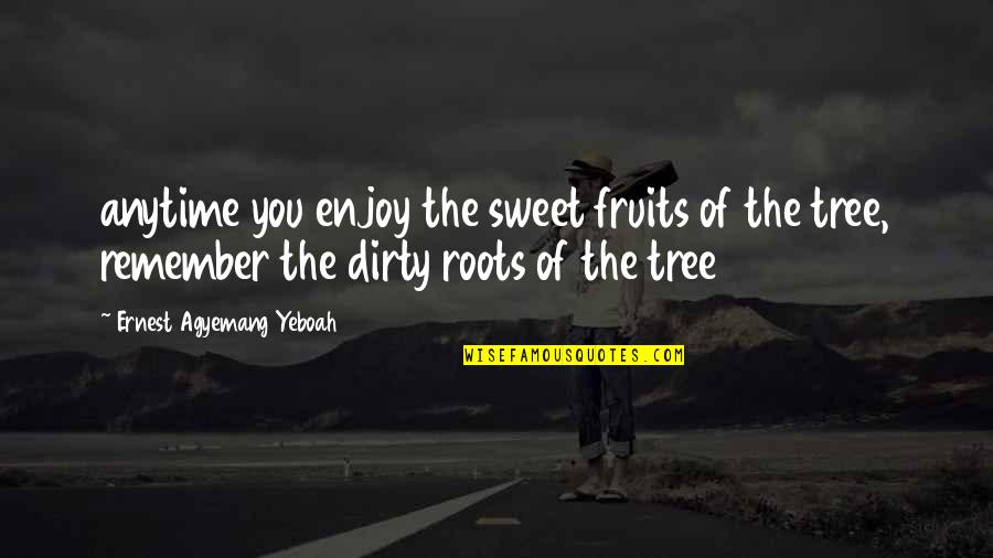 Good Quotes Quotes By Ernest Agyemang Yeboah: anytime you enjoy the sweet fruits of the