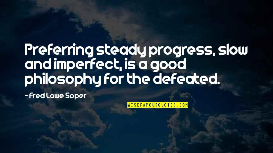 Good Quotes Quotes By Fred Lowe Soper: Preferring steady progress, slow and imperfect, is a