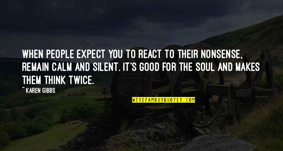 Good Quotes Quotes By Karen Gibbs: When people expect you to react to their