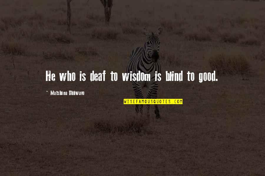 Good Quotes Quotes By Matshona Dhliwayo: He who is deaf to wisdom is blind