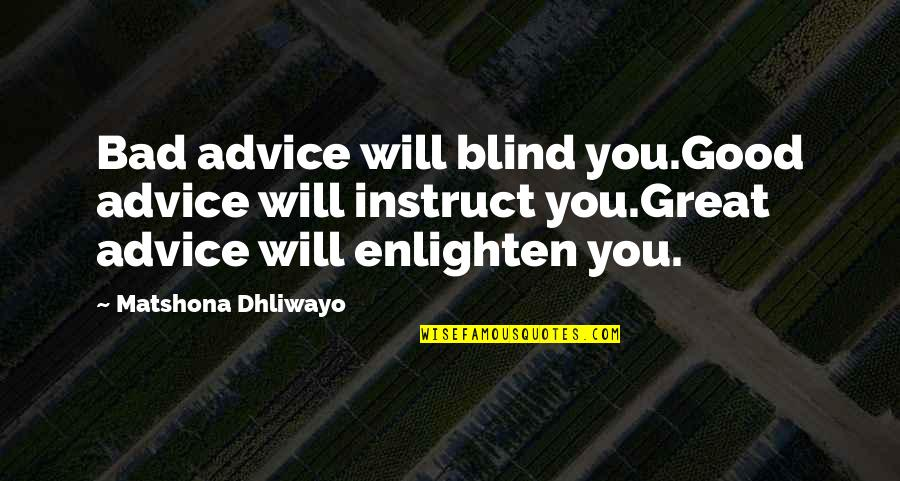 Good Quotes Quotes By Matshona Dhliwayo: Bad advice will blind you.Good advice will instruct