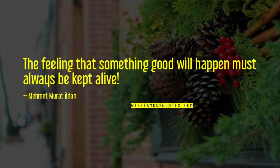 Good Quotes Quotes By Mehmet Murat Ildan: The feeling that something good will happen must