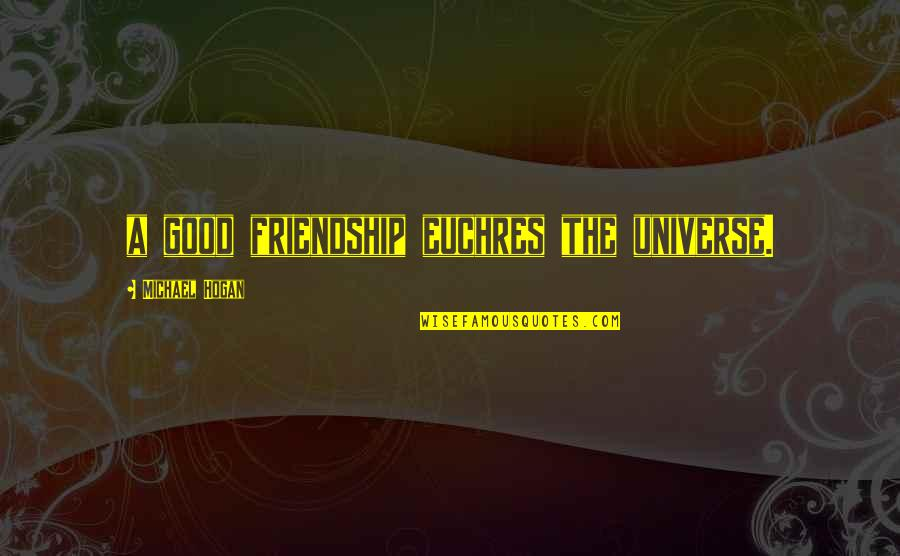 Good Quotes Quotes By Michael Hogan: a good friendship euchres the universe.