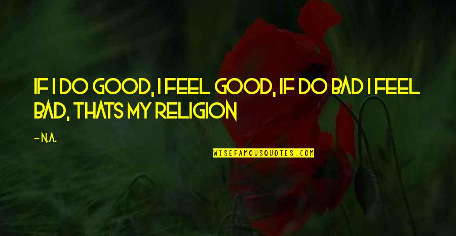 Good Quotes Quotes By N.a.: If i do good, i feel good, if