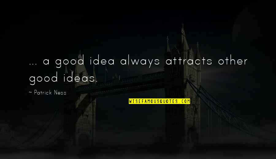 Good Quotes Quotes By Patrick Ness: ... a good idea always attracts other good