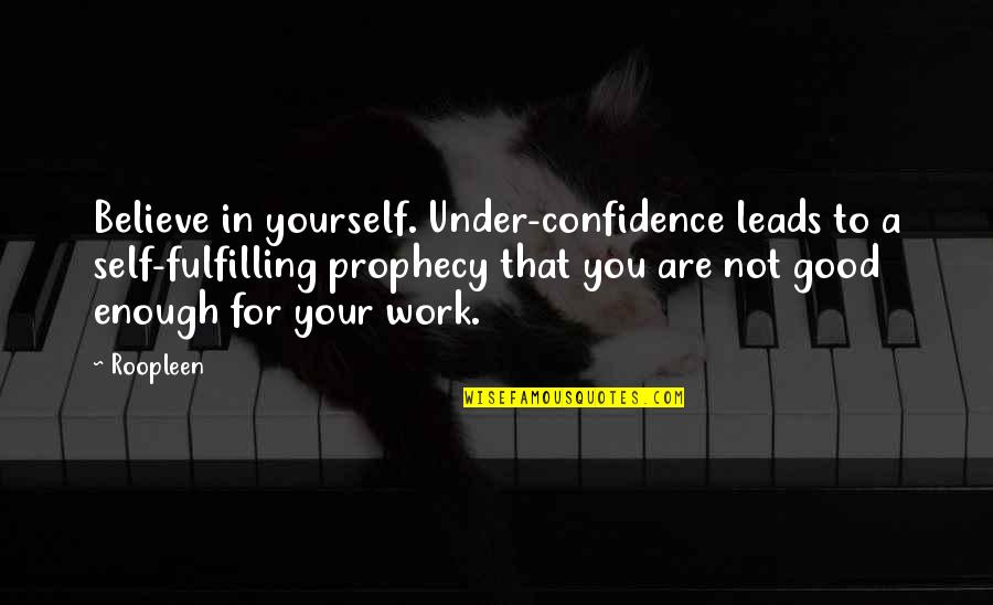 Good Quotes Quotes By Roopleen: Believe in yourself. Under-confidence leads to a self-fulfilling