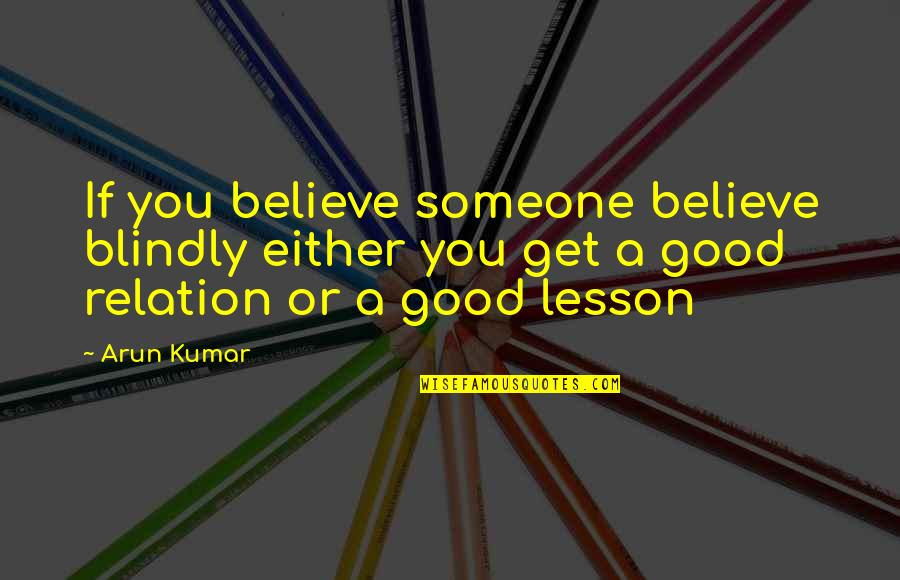Good Relation Quotes By Arun Kumar: If you believe someone believe blindly either you