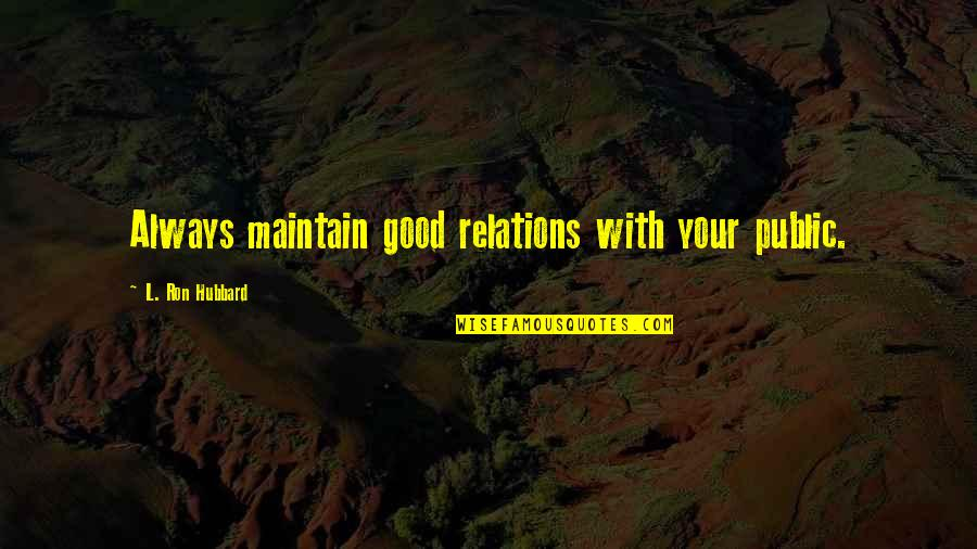 Good Relation Quotes By L. Ron Hubbard: Always maintain good relations with your public.