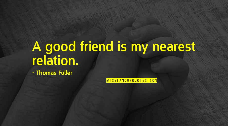 Good Relation Quotes By Thomas Fuller: A good friend is my nearest relation.