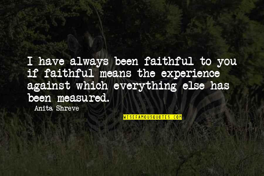 Good Remember Me Quotes By Anita Shreve: I have always been faithful to you if