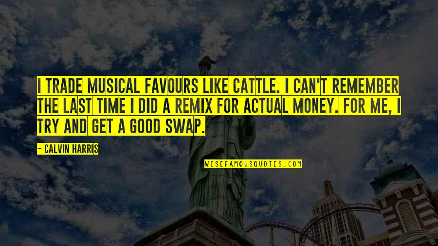 Good Remember Me Quotes By Calvin Harris: I trade musical favours like cattle. I can't